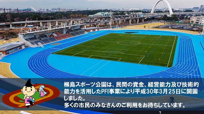Yanagishima sports park was opened by PFI business which utilized private fund, management skills and technical ability on March 25, 2018. We look forward to the use of many citizen's everybodies.